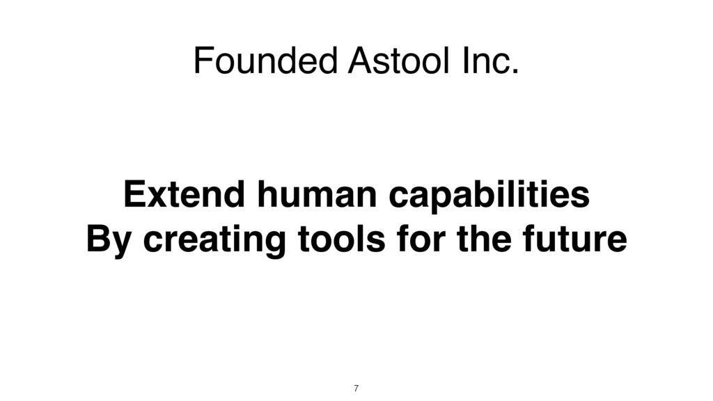 7 Founded Astool Inc. Extend human capabilities...
