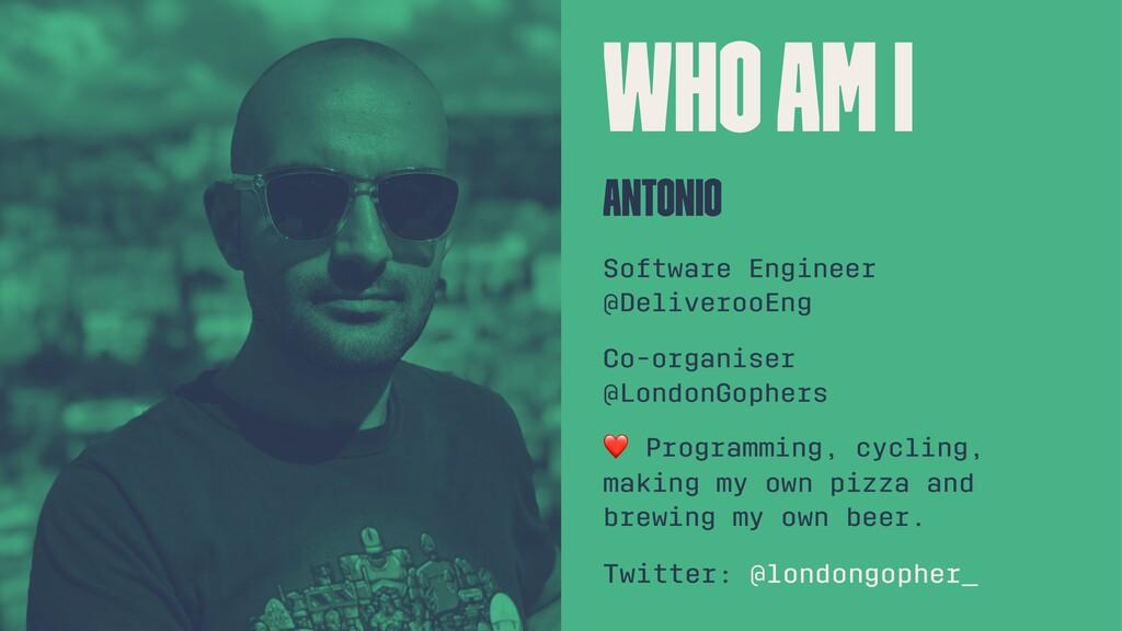 Who am I Antonio Software Engineer @DeliverooEn...