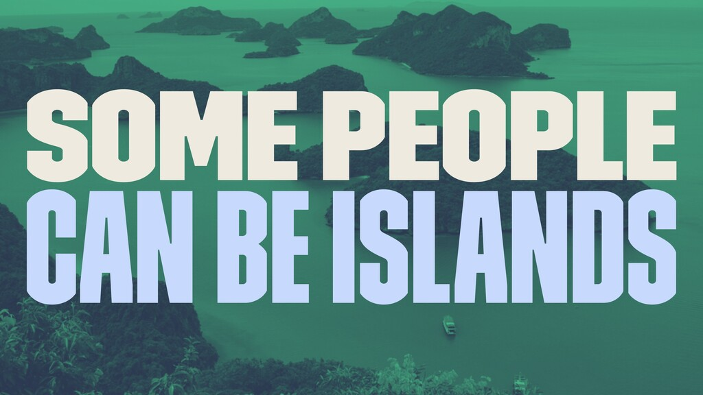 Some people can be islands