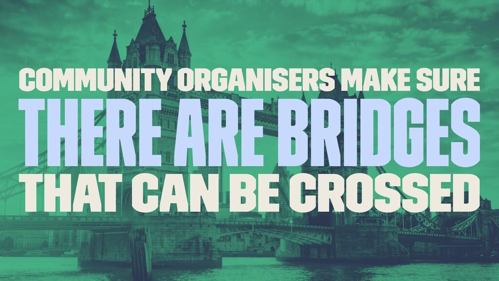 Community organisers make sure there are bridge...