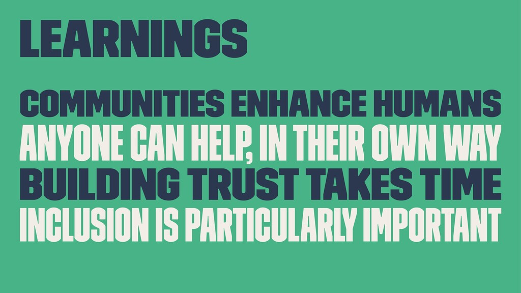Learnings Communities enhance humans Anyone can...