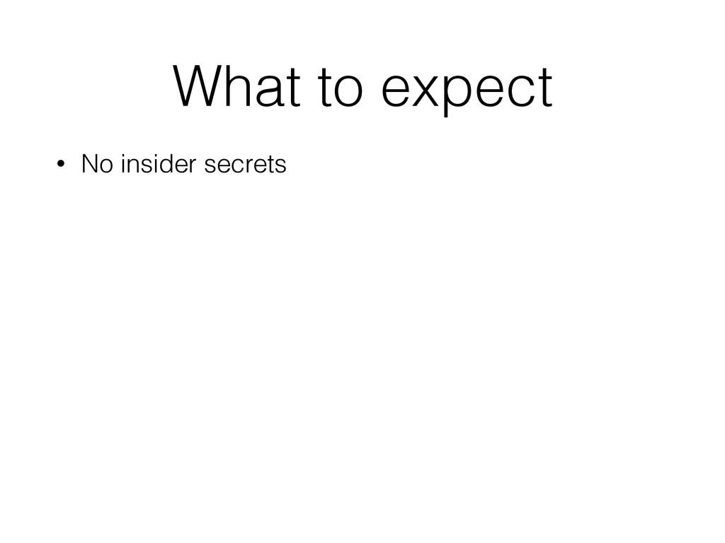 What to expect • No insider secrets