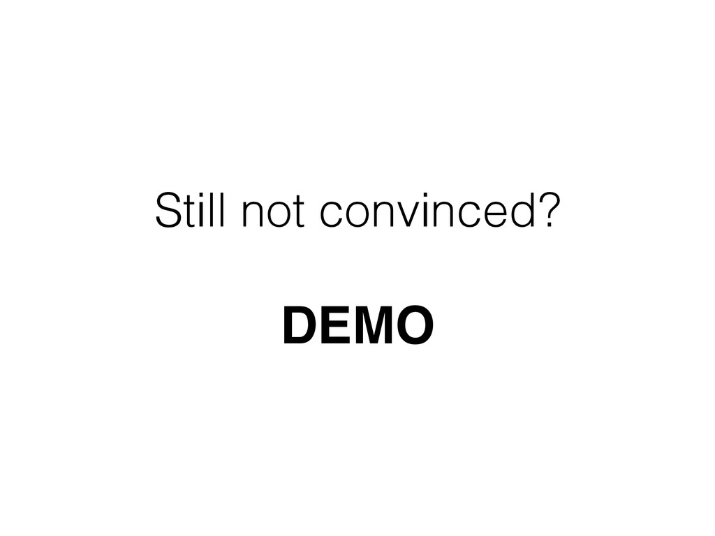 Still not convinced?