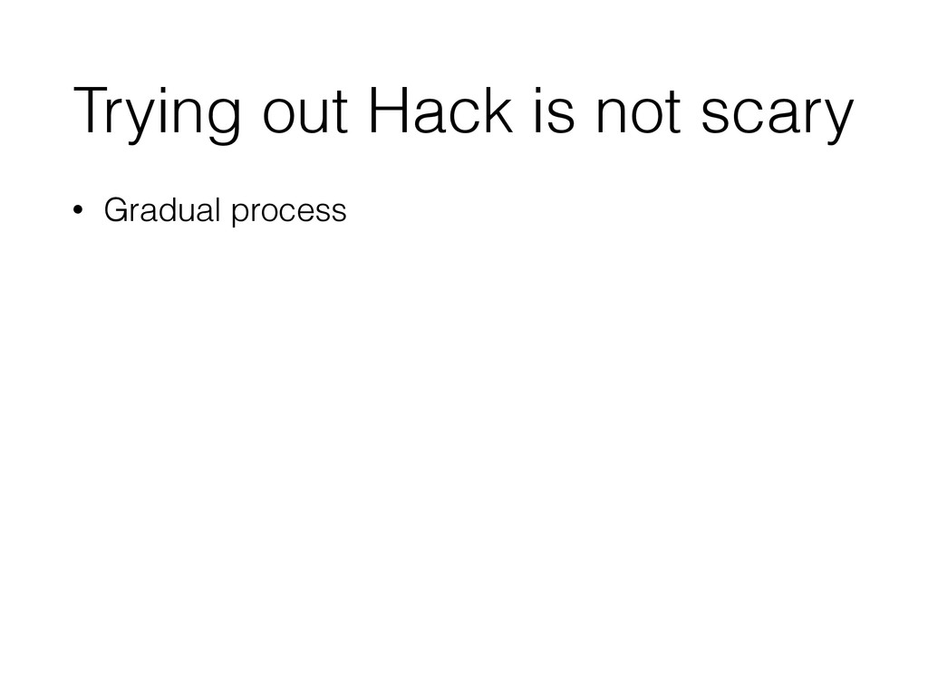 Trying out Hack is not scary • Gradual process