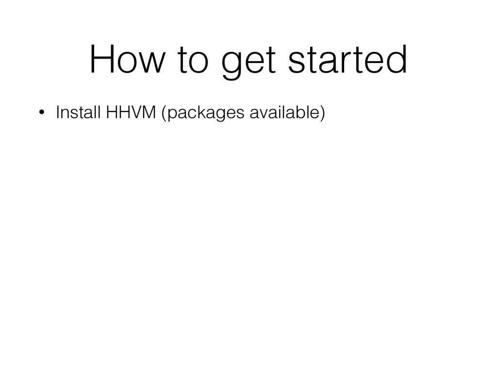 How to get started • Install HHVM (packages ava...
