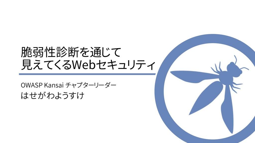 脆弱性診断を通じて 見えてくるWebセキュリティ OWASP Kansai チャプターリーダー...