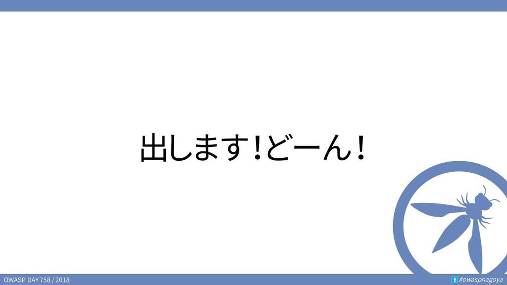 OWASP DAY 758 / 2018 #owaspnagoya t 出します!どーん!