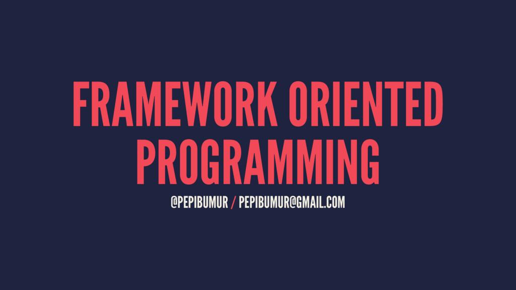 FRAMEWORK ORIENTED PROGRAMMING @PEPIBUMUR / PEP...