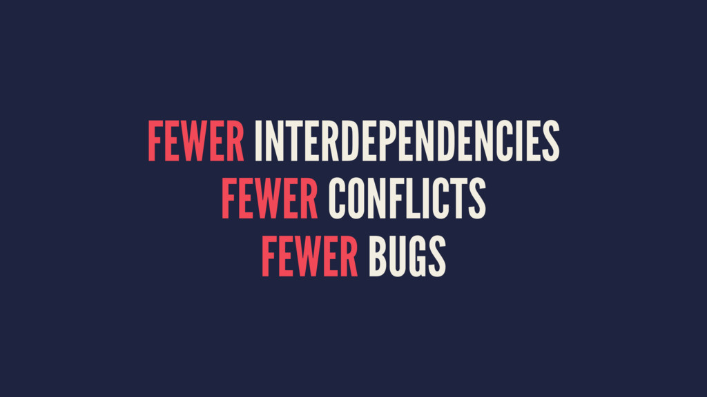 FEWER INTERDEPENDENCIES FEWER CONFLICTS FEWER B...
