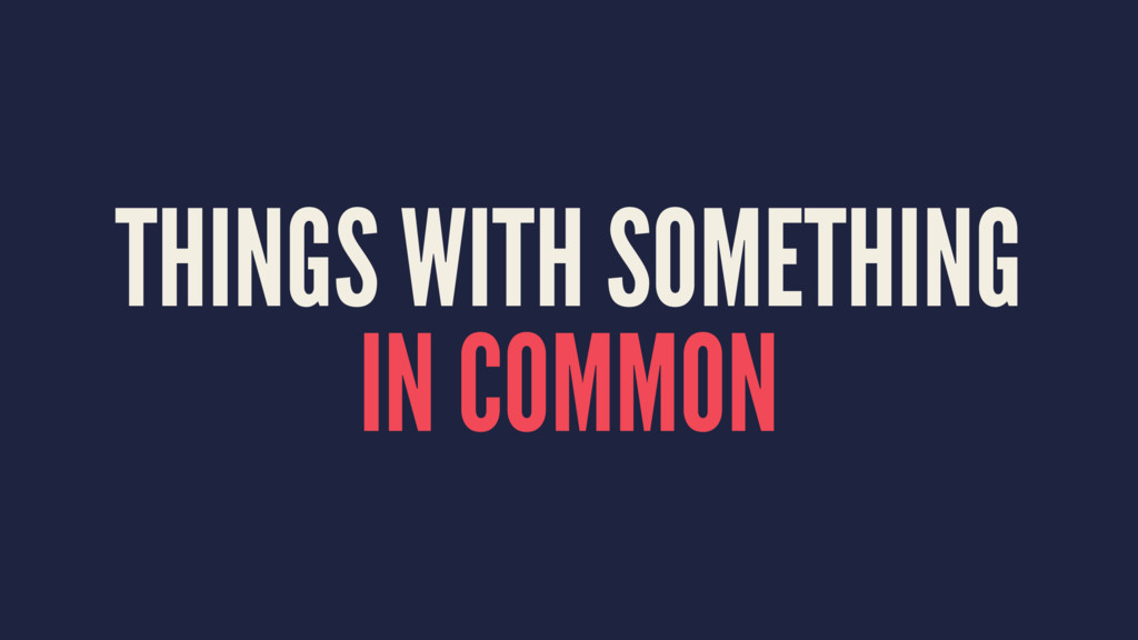 THINGS WITH SOMETHING IN COMMON