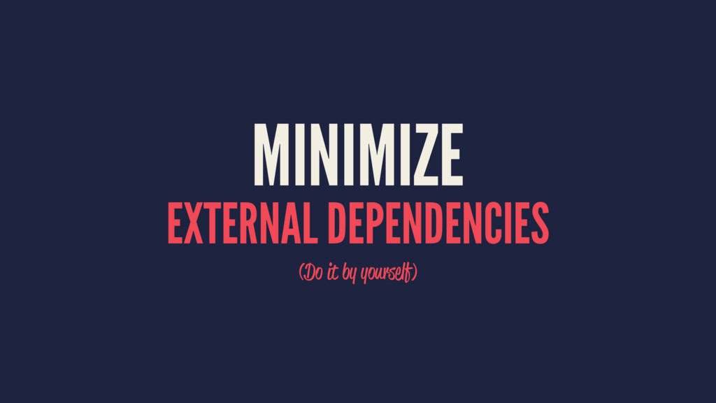 MINIMIZE EXTERNAL DEPENDENCIES (Do it by yourse...