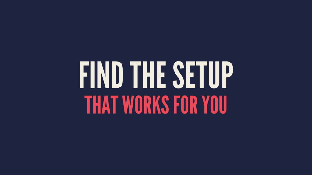 FIND THE SETUP THAT WORKS FOR YOU