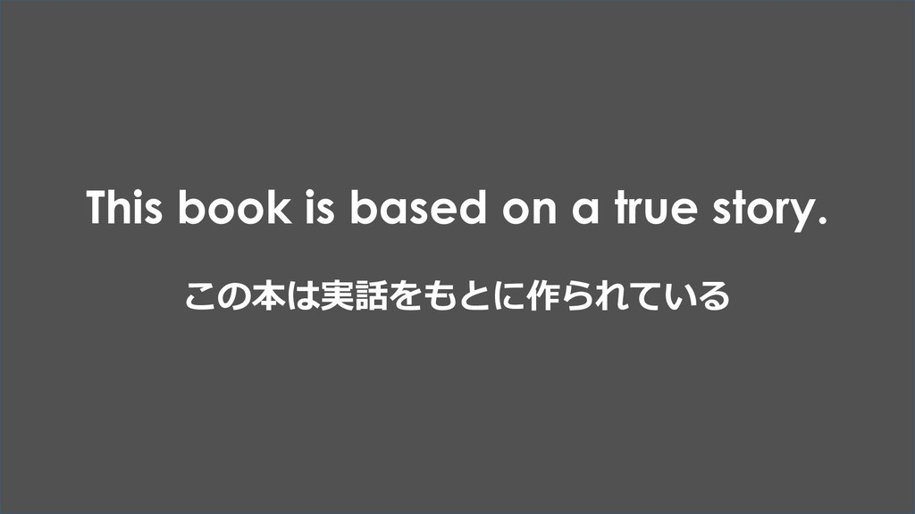 This book is based on a true story. この本は実話をもとに作...