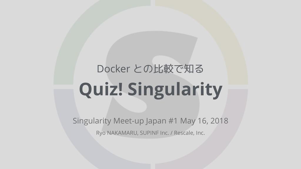Docker との比較で知る Quiz! Singularity Singularity Me...