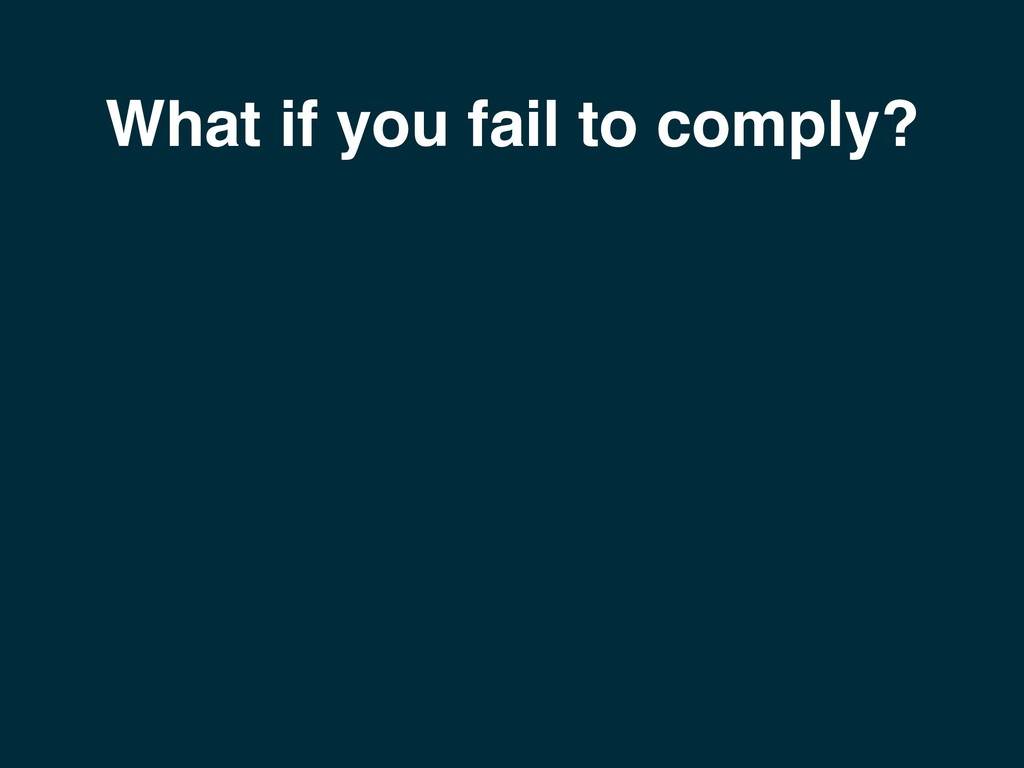 What if you fail to comply?