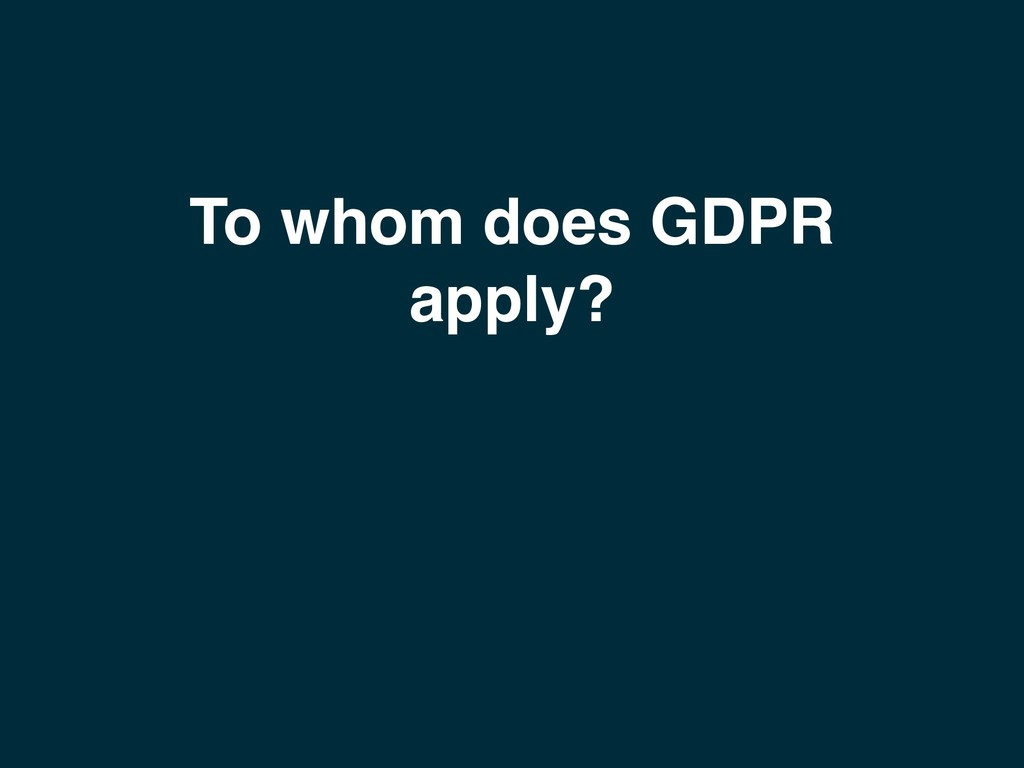 To whom does GDPR apply?