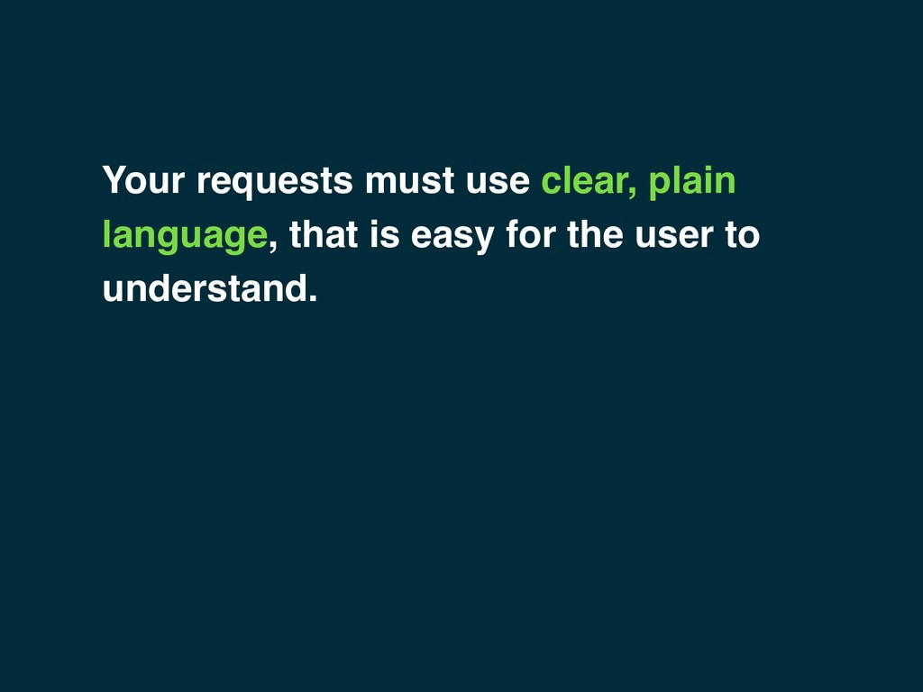 Your requests must use clear, plain language, t...