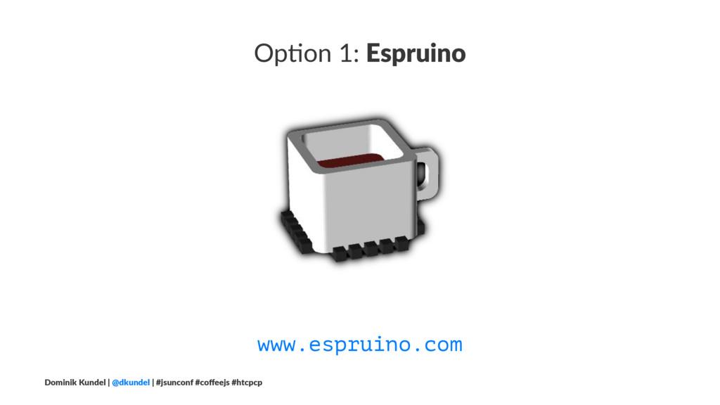 Op#on 1: Espruino www.espruino.com Dominik Kund...