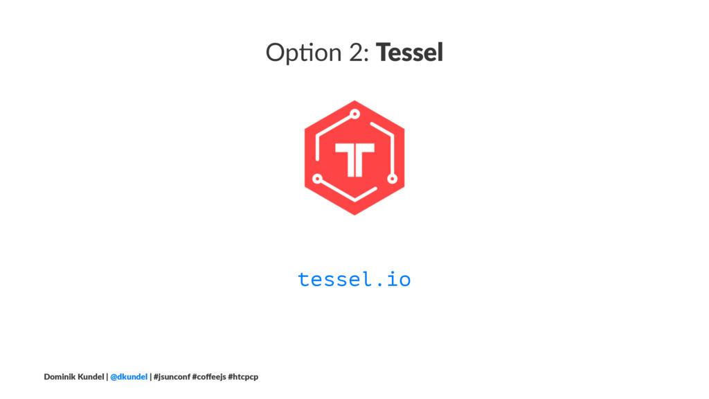 Op#on 2: Tessel tessel.io Dominik Kundel | @dku...