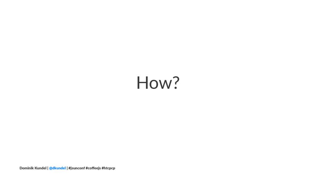 How? Dominik Kundel | @dkundel | #jsunconf #coff...