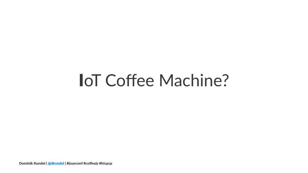 IoT Coffee Machine? Dominik Kundel | @dkundel | ...