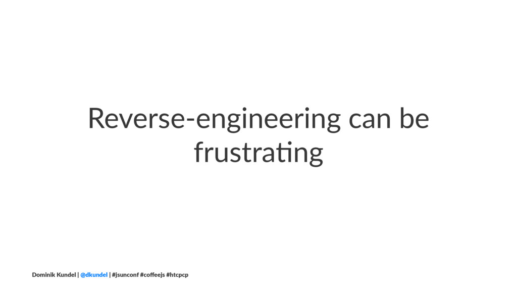Reverse-engineering can be frustra1ng Dominik K...