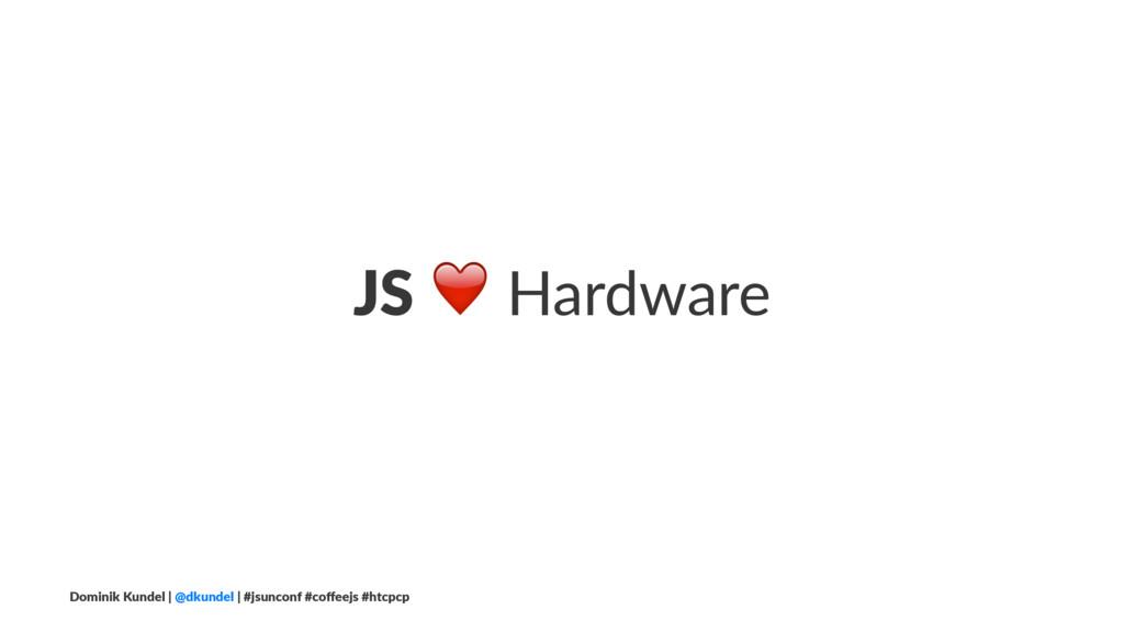 JS ❤ Hardware Dominik Kundel | @dkundel | #jsun...