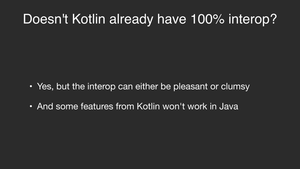 Doesn't Kotlin already have 100% interop? • Yes...