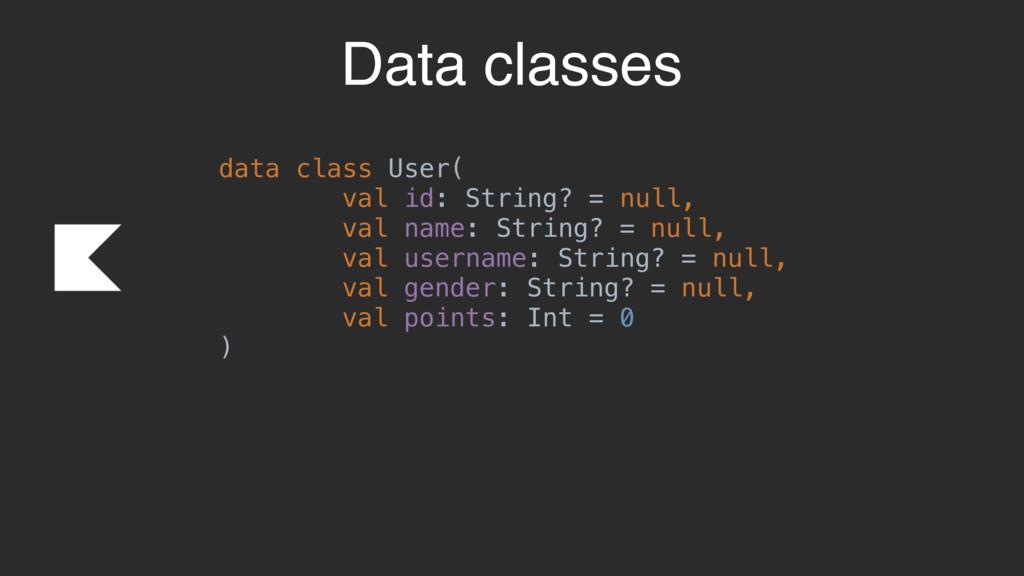 Data classes data class User( val id: String? =...
