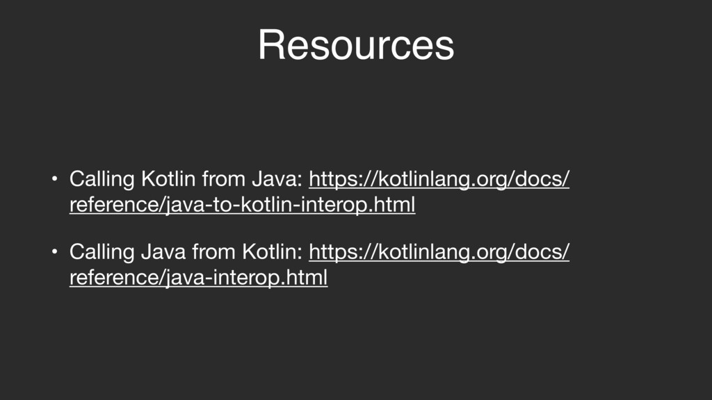 Resources • Calling Kotlin from Java: https://k...