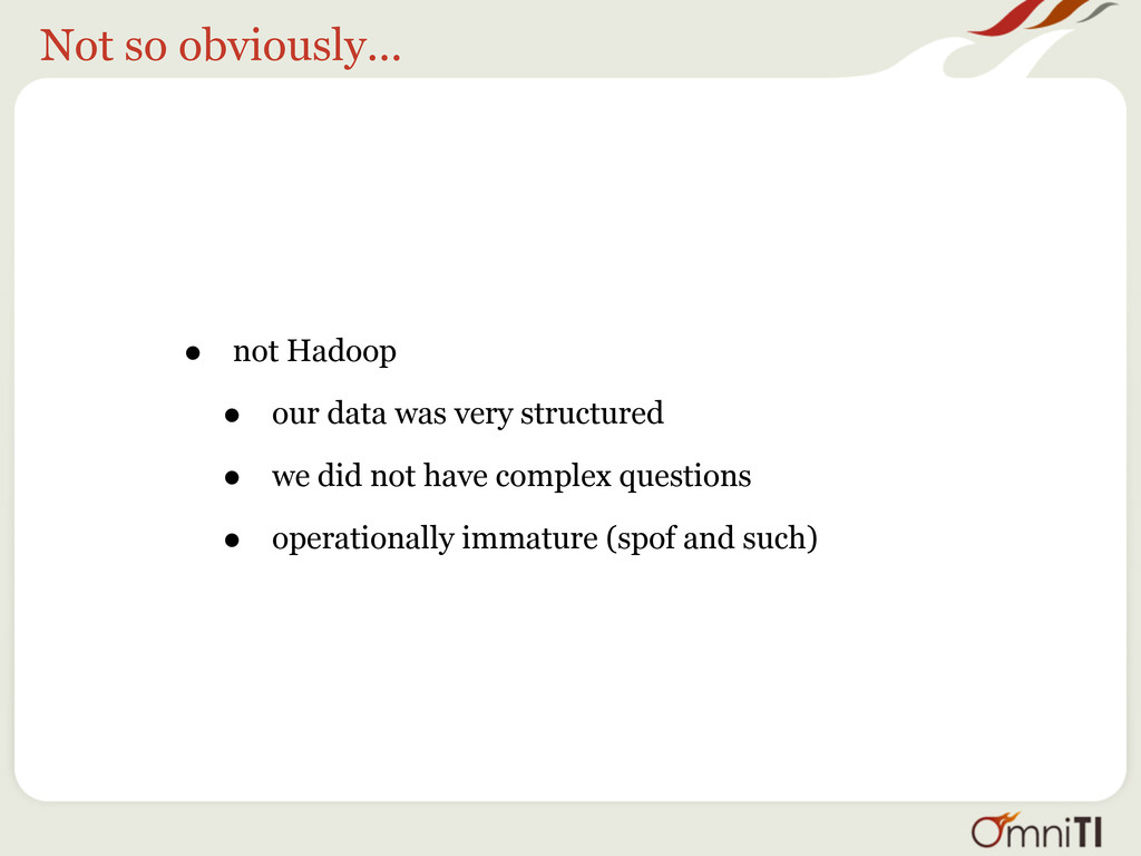 Not so obviously... • not Hadoop • our data was...