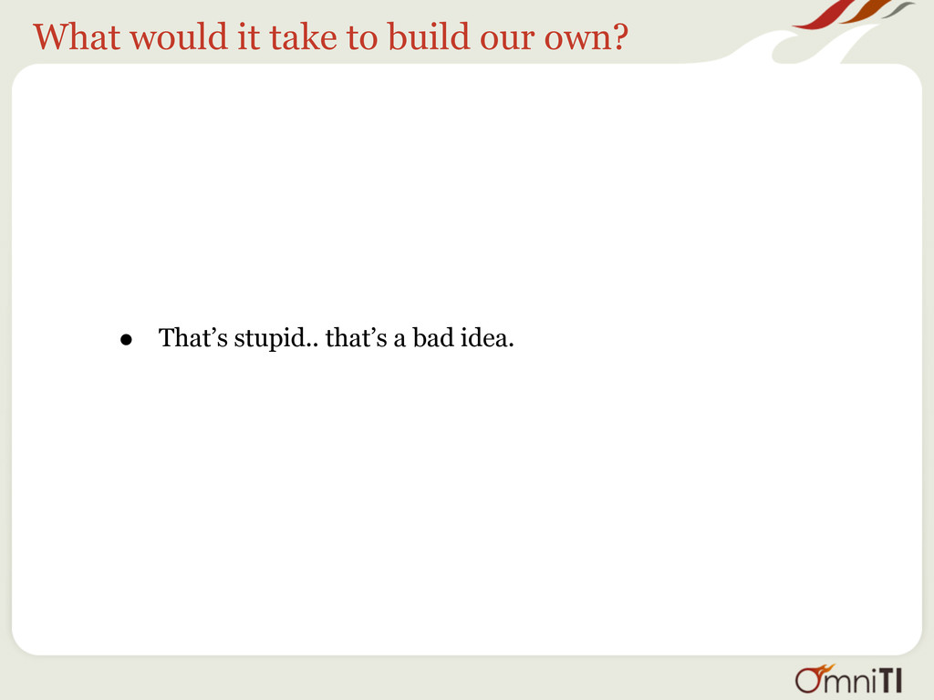What would it take to build our own? • That's s...
