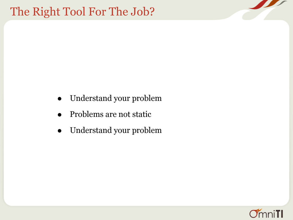 The Right Tool For The Job? • Understand your p...