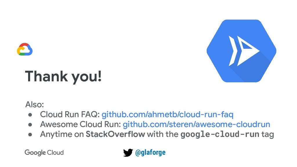 Thank you! Also: ● Cloud Run FAQ: github.com/ah...
