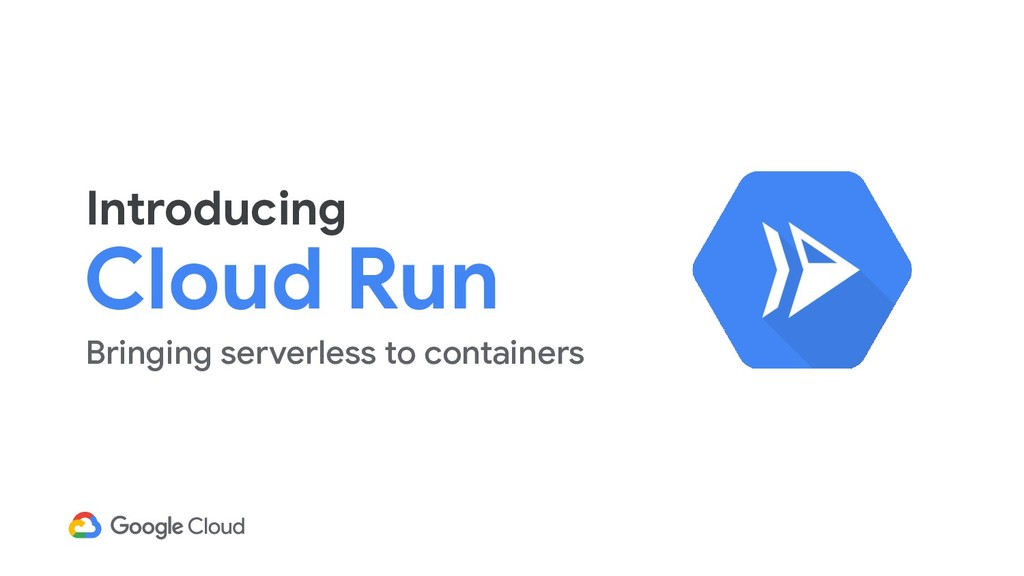 Introducing Cloud Run Bringing serverless to co...