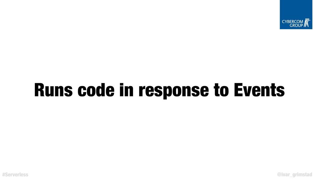 @ivar_grimstad #Serverless Runs code in respons...