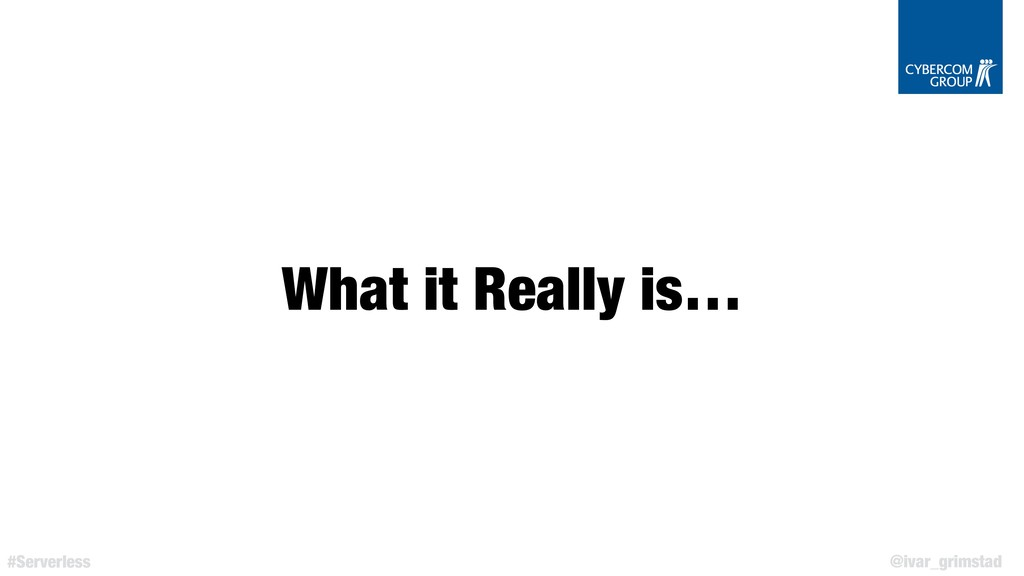 @ivar_grimstad #Serverless What it Really is…
