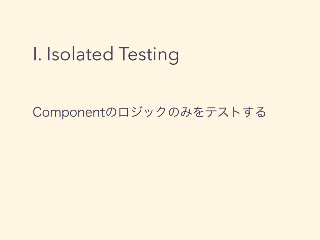 I. Isolated Testing $PNQPOFOUͷϩδοΫͷΈΛςετ͢Δ