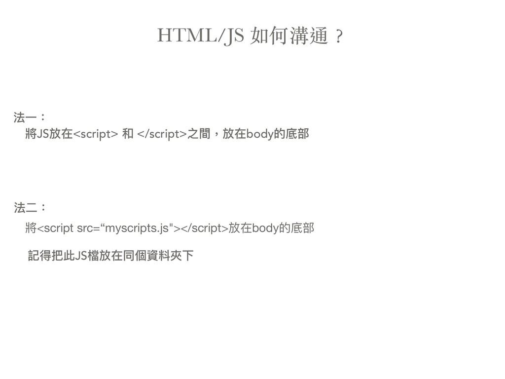 HTML/JS 如何溝通︖ 法⼀一: 將JS放在<script> 和 </script>之間,...