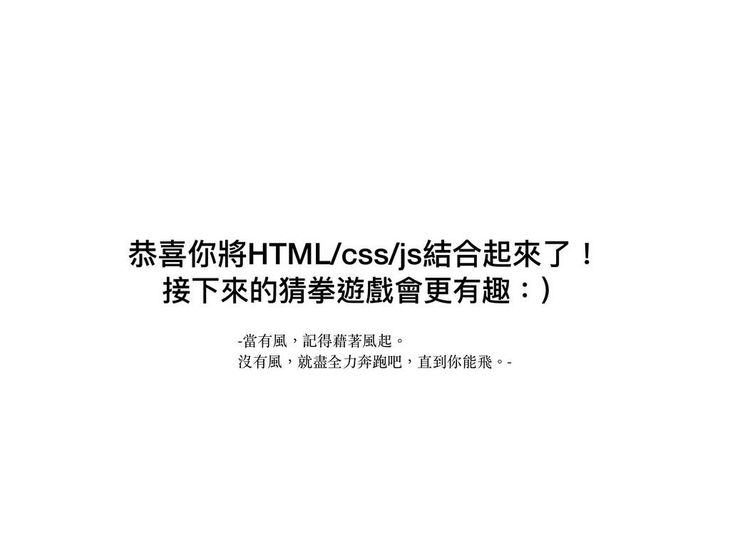 恭喜你將HTML/css/js結合起來來了了! -當有風,記得藉著風起。 沒有風,就盡全⼒奔跑...