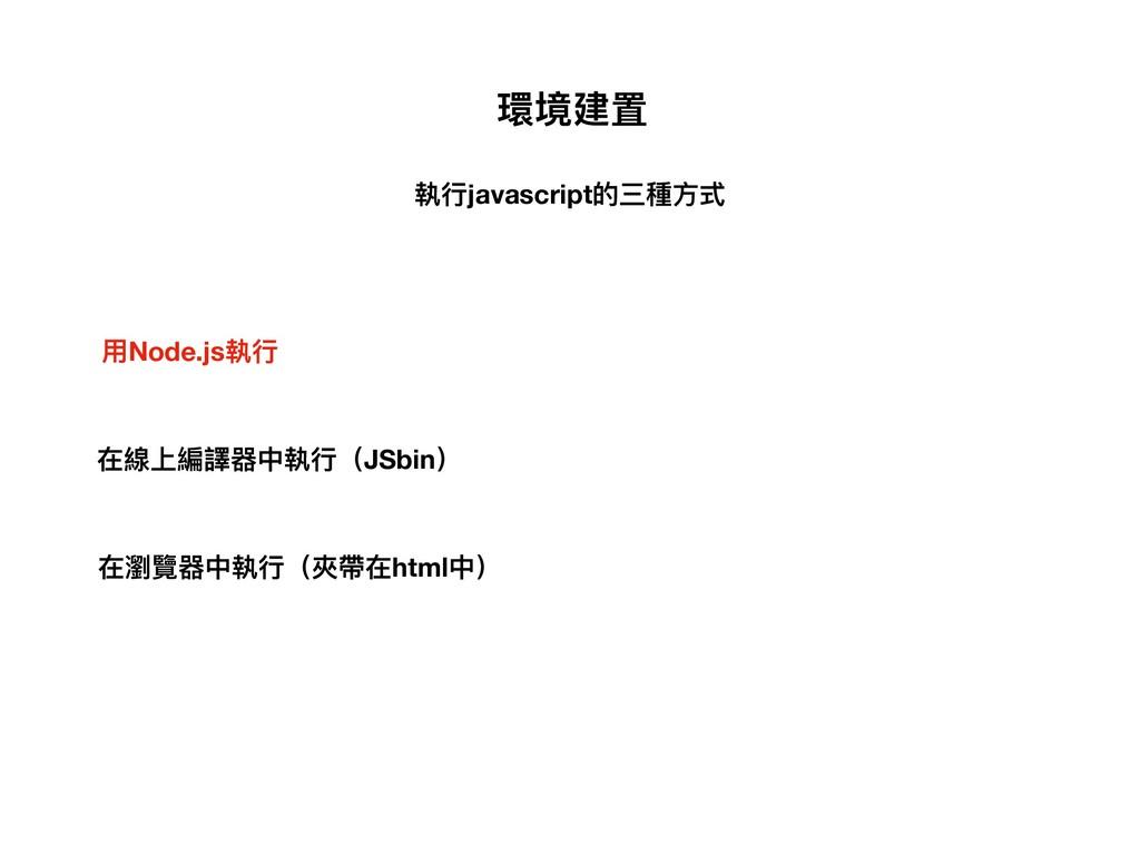 環境建置 在瀏覽器中執⾏行行(夾帶在html中) 在線上編譯器中執⾏行行(JSbin) ⽤用N...