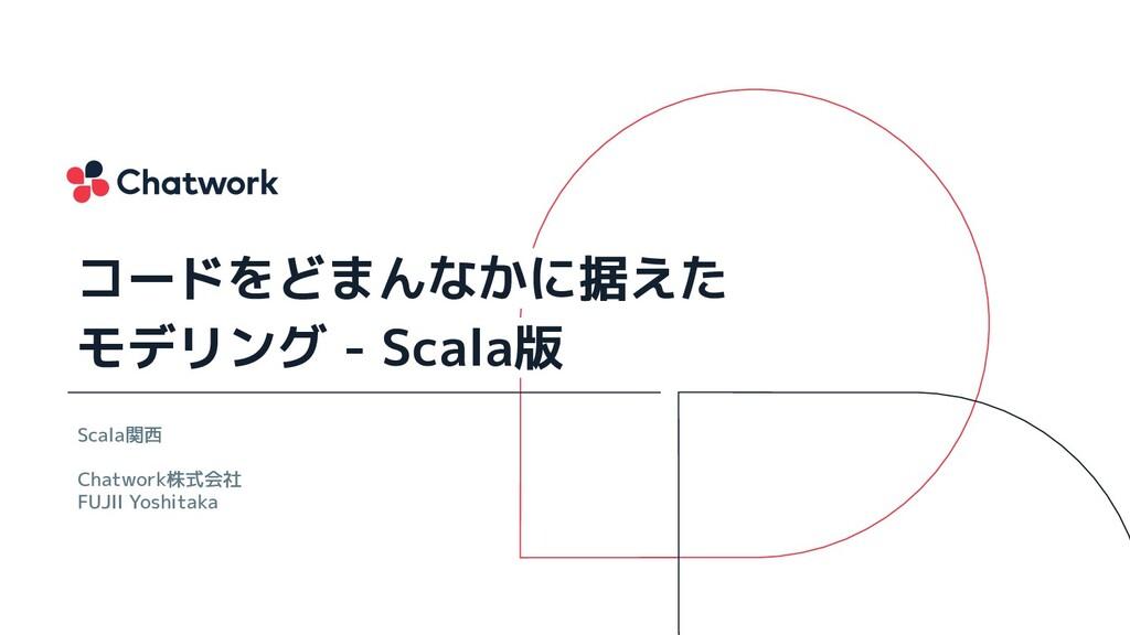 Scala関西 Chatwork株式会社 FUJII Yoshitaka コードをどまんなかに...