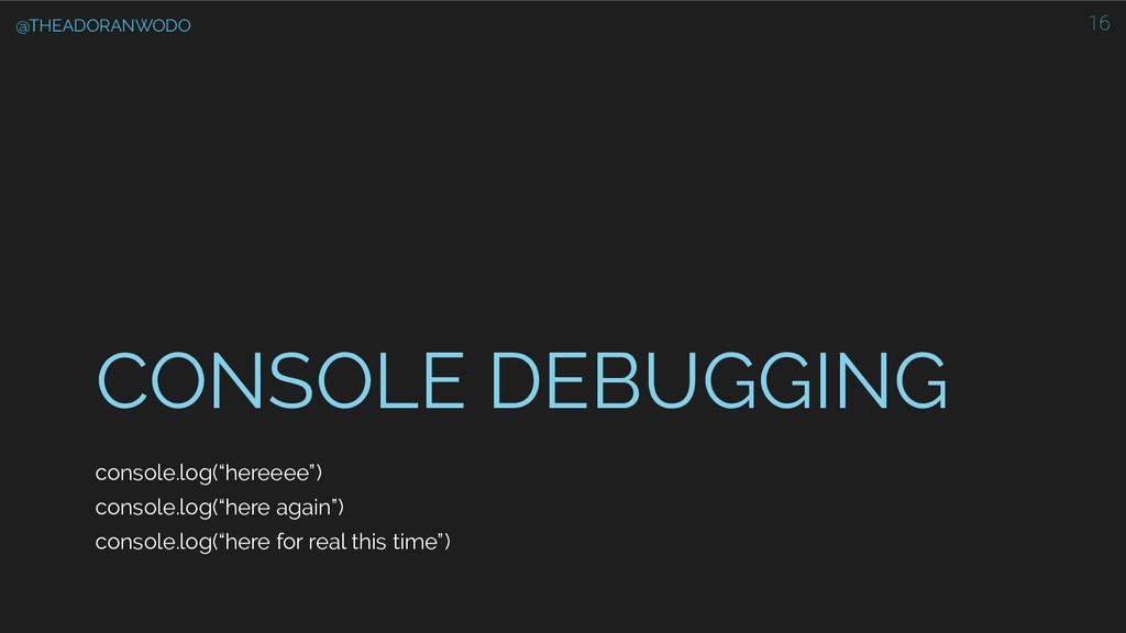 "CONSOLE DEBUGGING console.log(""hereeee"") consol..."