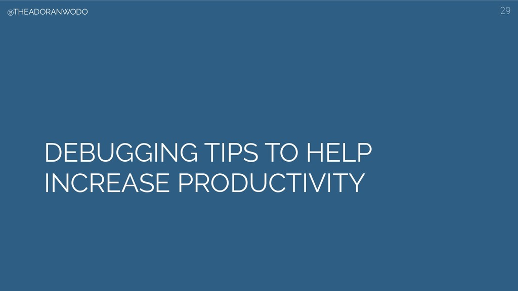 DEBUGGING TIPS TO HELP INCREASE PRODUCTIVITY 29...