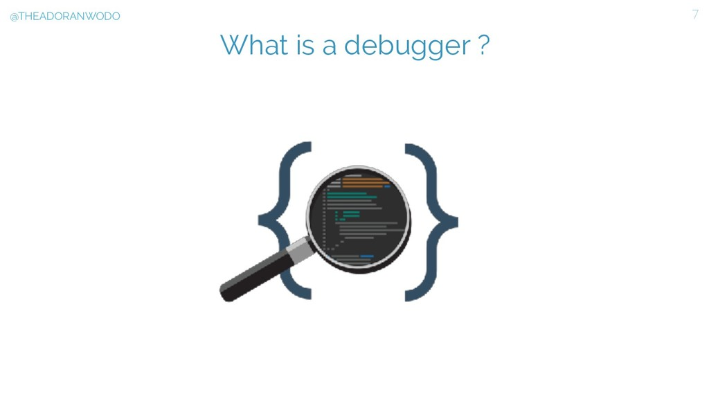 What is a debugger ? 7 @THEADORANWODO