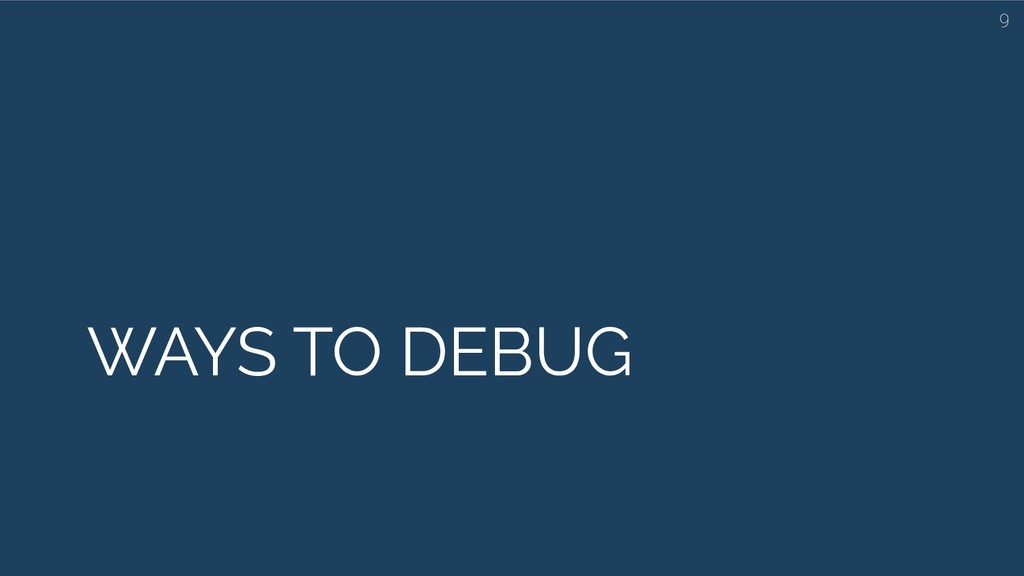 WAYS TO DEBUG 9