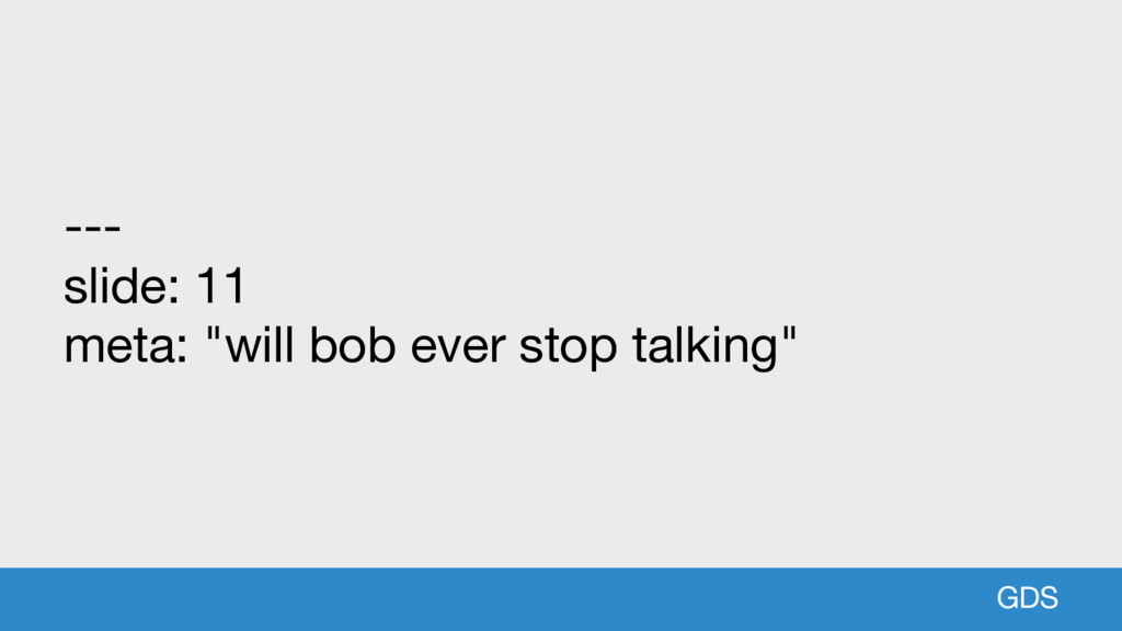 "GDS --- slide: 11 meta: ""will bob ever stop tal..."