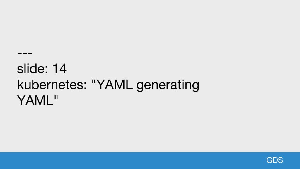 "GDS --- slide: 14 kubernetes: ""YAML generating ..."