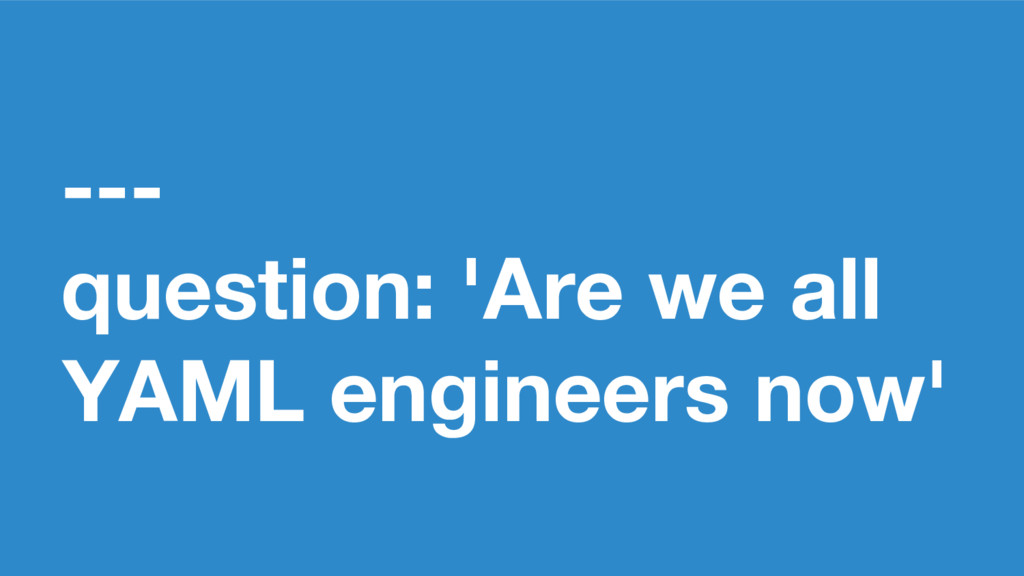 --- question: 'Are we all YAML engineers now'