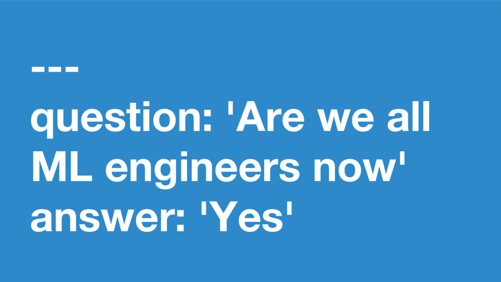 --- question: 'Are we all ML engineers now' ans...